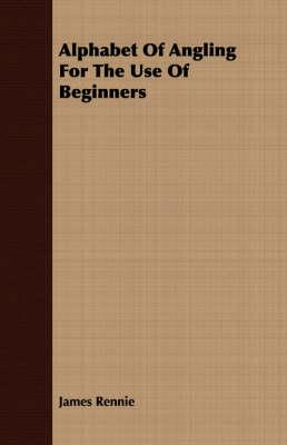 Alphabet of Angling for the Use of Beginners