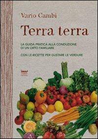 Terra terra. Guida pratica alla condizione di un orto famigliare con le ricette per gustare le verdure