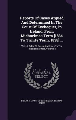 Reports of Cases Argued and Determined in the Court of Exchequer, in Ireland, from Michaelmas Term [1834 to Trinity Term, 1838] .