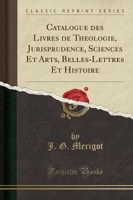 Catalogue des Livres de Theologie, Jurisprudence, Sciences Et Arts, Belles-Lettres Et Histoire (Classic Reprint)