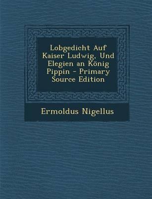 Lobgedicht Auf Kaiser Ludwig, Und Elegien an Konig Pippin - Primary Source Edition