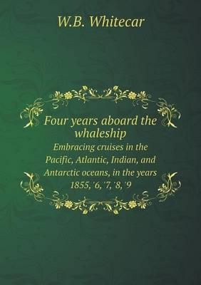 Four Years Aboard the Whaleship Embracing Cruises in the Pacific, Atlantic, Indian, and Antarctic Oceans, in the Years 1855, '6, '7, '8, '9