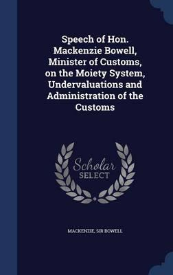 Speech of Hon. MacKenzie Bowell, Minister of Customs, on the Moiety System, Undervaluations and Administration of the Customs