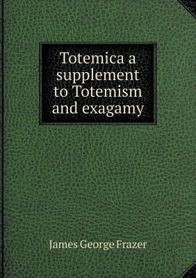 Totemica a Supplement to Totemism and Exagamy