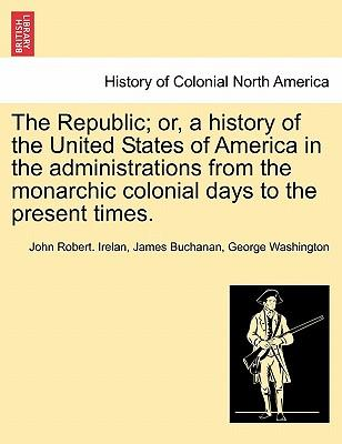 The Republic; Or, a History of the United States of America in the Administrations from the Monarchic Colonial Days to the Present Times