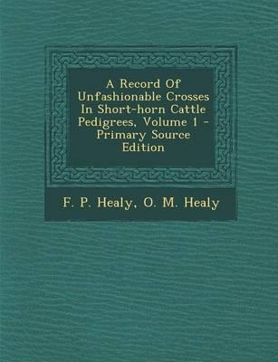 A Record of Unfashionable Crosses in Short-Horn Cattle Pedigrees, Volume 1 - Primary Source Edition