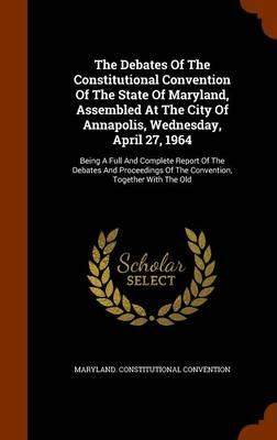 The Debates of the Constitutional Convention of the State of Maryland, Assembled at the City of Annapolis, Wednesday, April 27, 1964