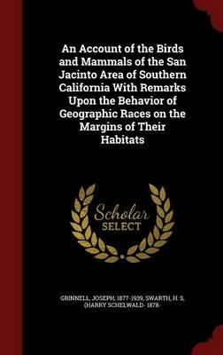 An Account of the Birds and Mammals of the San Jacinto Area of Southern California with Remarks Upon the Behavior of Geographic Races on the Margins of Their Habitats