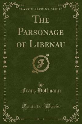 The Parsonage of Libenau (Classic Reprint)