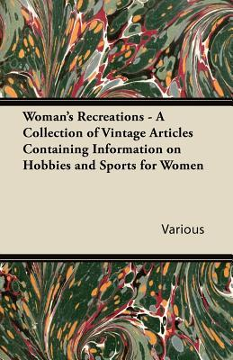 Woman's Recreations - A Collection of Vintage Articles Containing Information on Hobbies and Sports for Women