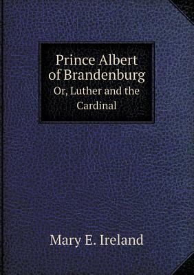 Prince Albert of Brandenburg Or, Luther and the Cardinal