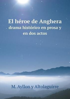 El Heroe de Anghera Drama Historico En Prosa y En DOS Actos