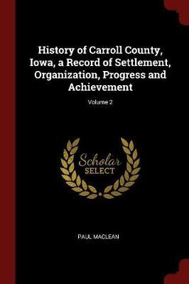 History of Carroll County, Iowa, a Record of Settlement, Organization, Progress and Achievement; Volume 2