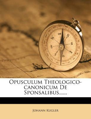 Opusculum Theologico-Canonicum de Sponsalibus......
