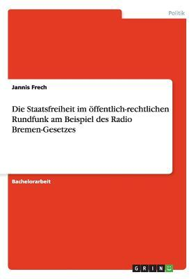 Die Staatsfreiheit im  öffentlich-rechtlichen Rundfunk  am Beispiel des Radio Bremen-Gesetzes