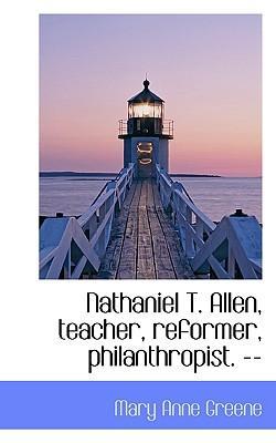 Nathaniel T. Allen, Teacher, Reformer, Philanthropist. --