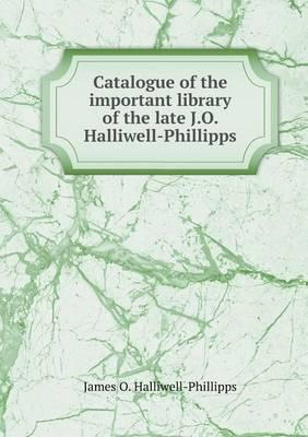Catalogue of the Important Library of the Late J.O. Halliwell-Phillipps