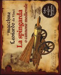 Le macchine di Leonardo da Vinci. La spingarda o cannone medievale. Con gadget