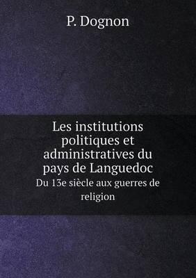 Les Institutions Politiques Et Administratives Du Pays de Languedoc Du 13e Siecle Aux Guerres de Religion