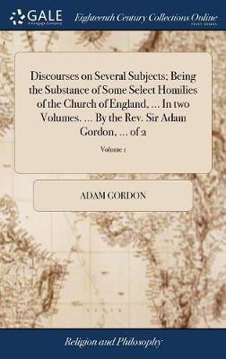 Discourses on Several Subjects; Being the Substance of Some Select Homilies of the Church of England, ... in Two Volumes. ... by the Rev. Sir Adam Gordon, ... of 2; Volume 1