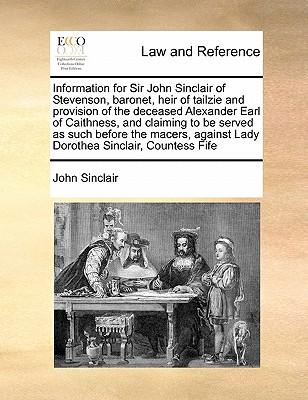Information for Sir John Sinclair of Stevenson, Baronet, Heir of Tailzie and Provision of the Deceased Alexander Earl of Caithness, and Claiming to Be