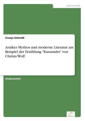 """Antiker Mythos und moderne Literatur am Beispiel der Erzählung """"Kassandra"""" von Christa Wolf"""