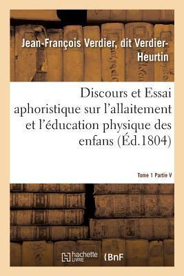 Discours et Essai Aphoristique Sur l'Allaitement et l'Education Physique des Enfans, Tome 1