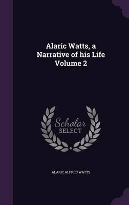 Alaric Watts, a Narrative of His Life Volume 2