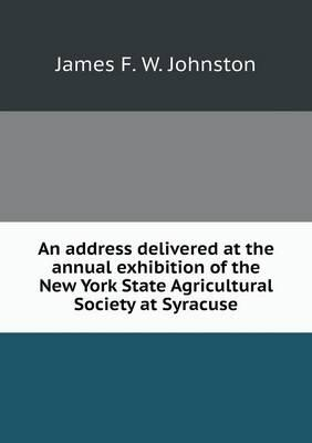 An Address Delivered at the Annual Exhibition of the New York State Agricultural Society at Syracuse