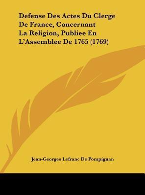 Defense Des Actes Du Clerge de France, Concernant La Religion, Publiee En L'Assemblee de 1765 (1769)