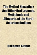 The Myth of Hiawatha; And Other Oral Legends, Mythologic and Allegoric, of the North American Indians