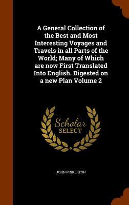 A General Collection of the Best and Most Interesting Voyages and Travels in All Parts of the World; Many of Which Are Now First Translated Into English. Digested on a New Plan Volume 2