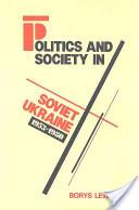 Politics and Society in Soviet Ukraine, 1953-1980