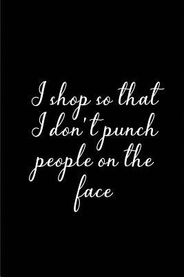 I shop so that I don't Punch People on the face | My Shopping List Journal