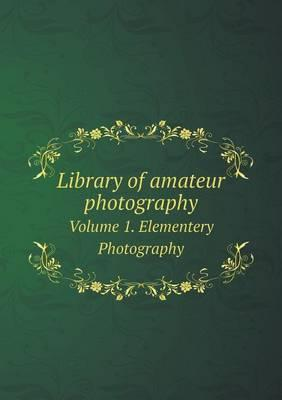 Library of Amateur Photography Volume 1. Elementery Photography