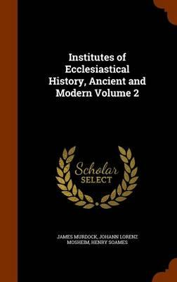 Institutes of Ecclesiastical History, Ancient and Modern Volume 2