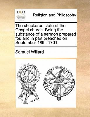 The Checkered State of the Gospel Church. Being the Substance of a Sermon Prepared For, and in Part Preached on September 18th. 1701