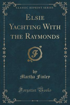 Elsie Yachting With the Raymonds (Classic Reprint)
