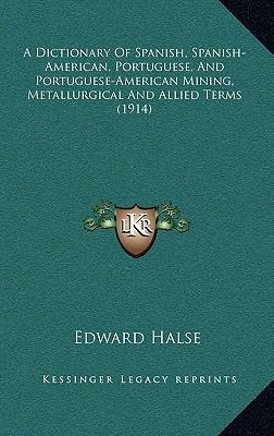 A Dictionary of Spanish, Spanish-American, Portuguese, and Portuguese-American Mining, Metallurgical and Allied Terms (1914)