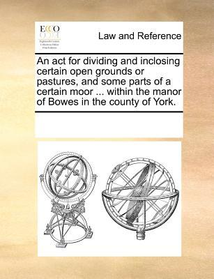 An ACT for Dividing and Inclosing Certain Open Grounds or Pastures, and Some Parts of a Certain Moor Within the Manor of Bowes in the County of Y