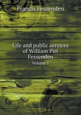 Life and Public Services of William Pitt Fessenden Volume 1