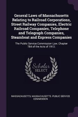 General Laws of Massachusetts Relating to Railroad Corporations, Street Railway Companies, Electric Railroad Companies, Telephone and Telegraph Compan