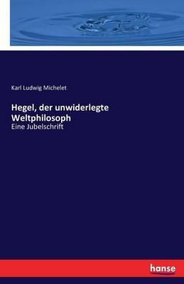 Hegel, der unwiderlegte Weltphilosoph