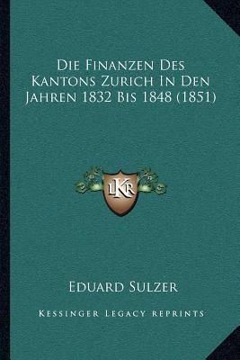Die Finanzen Des Kantons Zurich in Den Jahren 1832 Bis 1848 (1851)