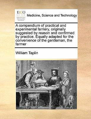 A   Compendium of Practical and Experimental Farriery, Originally Suggested by Reason and Confirmed by Practice. Equally Adapted for the Convenience o