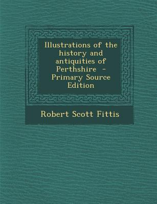 Illustrations of the History and Antiquities of Perthshire - Primary Source Edition