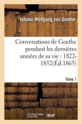 Conversations de Goethe Pendant les Dernières Annees de Sa Vie