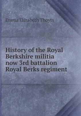 History of the Royal Berkshire Militia Now 3rd Battalion Royal Berks Regiment