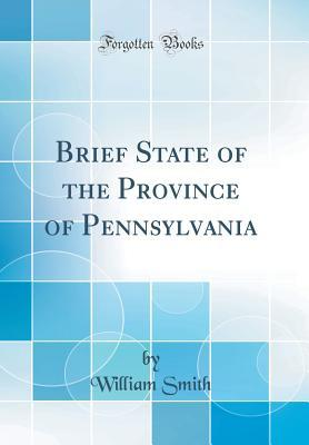 Brief State of the Province of Pennsylvania (Classic Reprint)