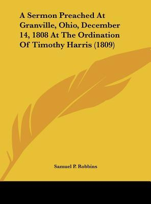 A Sermon Preached At Granville, Ohio, December 14, 1808 At The Ordination Of Timothy Harris (1809)